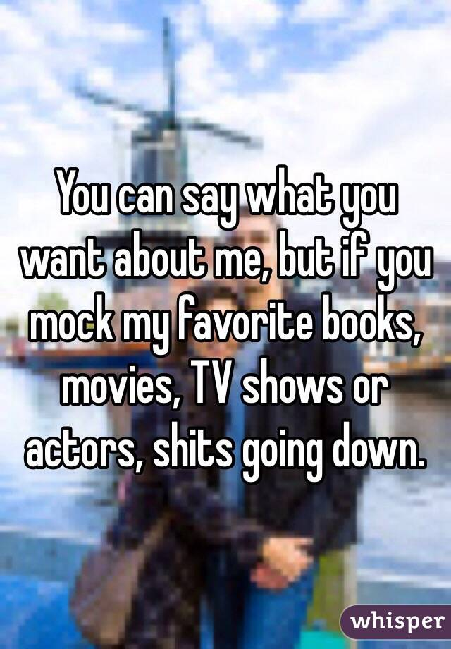 You can say what you want about me, but if you mock my favorite books, movies, TV shows or actors, shits going down.