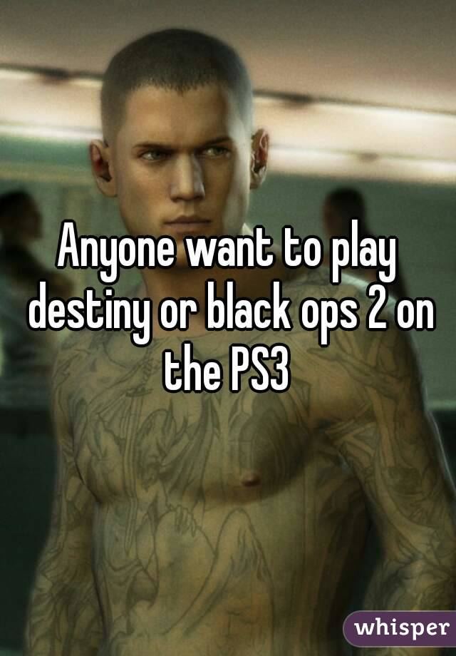 Anyone want to play destiny or black ops 2 on the PS3