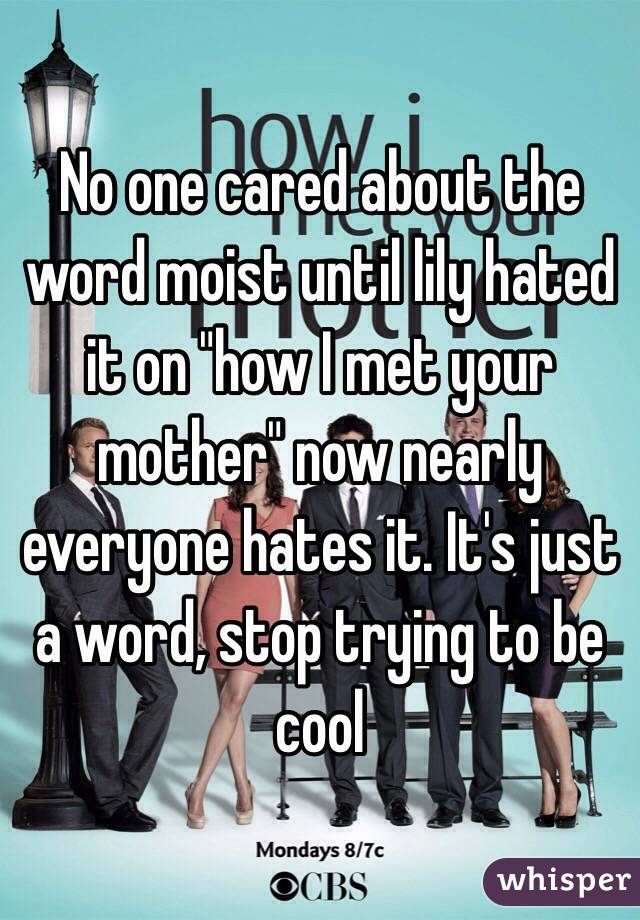 """No one cared about the word moist until lily hated it on """"how I met your mother"""" now nearly everyone hates it. It's just a word, stop trying to be cool"""