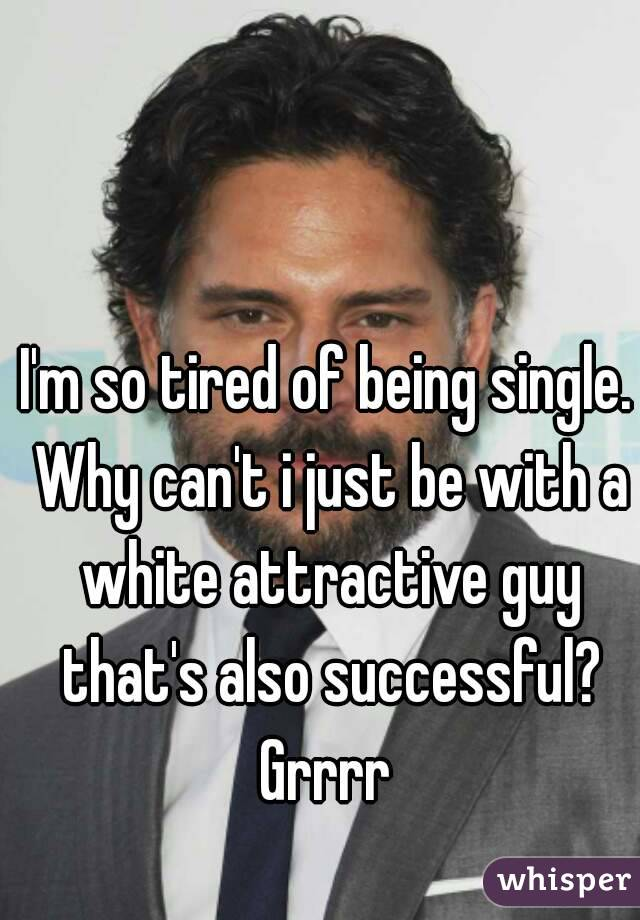 I'm so tired of being single. Why can't i just be with a white attractive guy that's also successful? Grrrr