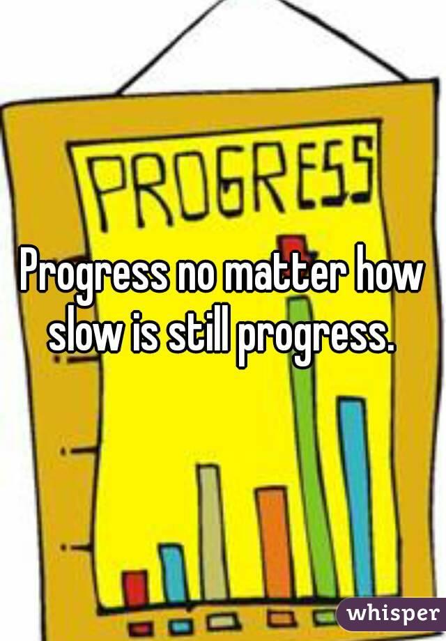Progress no matter how slow is still progress.