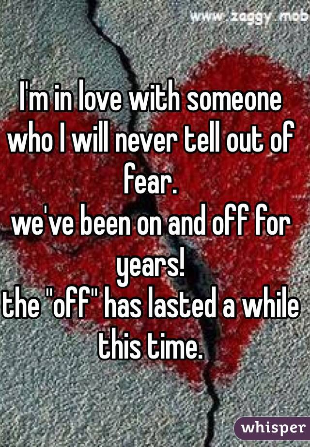 """I'm in love with someone who I will never tell out of fear.  we've been on and off for years! the """"off"""" has lasted a while this time."""
