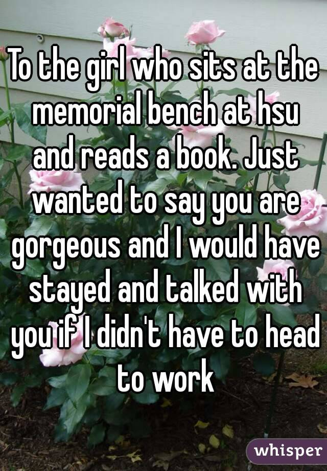 To the girl who sits at the memorial bench at hsu and reads a book. Just wanted to say you are gorgeous and I would have stayed and talked with you if I didn't have to head to work