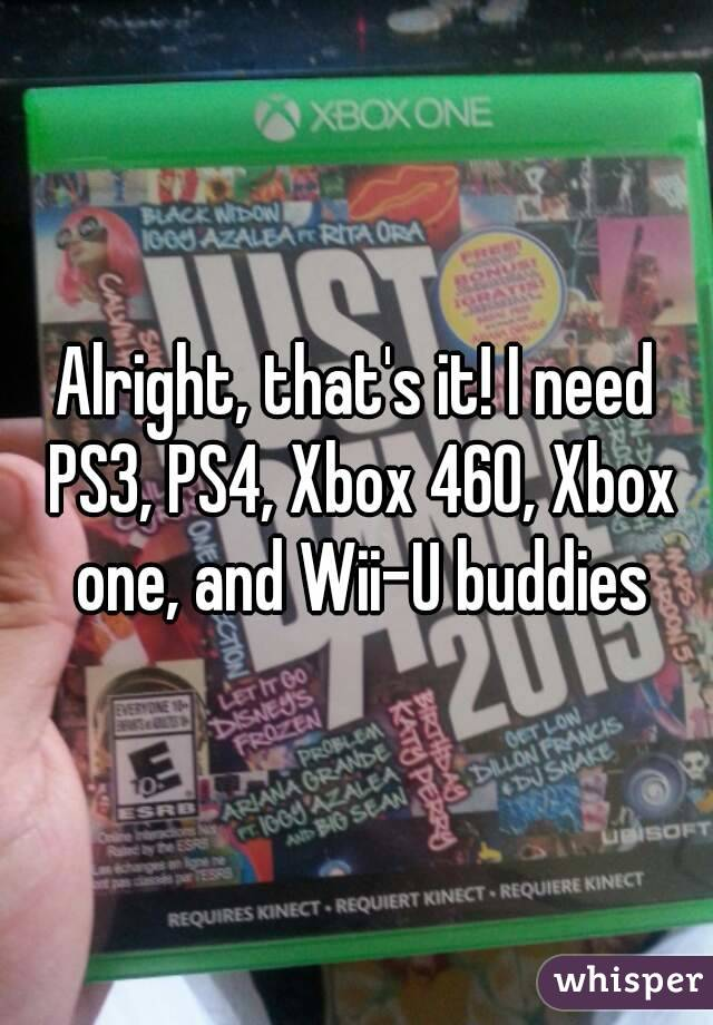 Alright, that's it! I need PS3, PS4, Xbox 460, Xbox one, and Wii-U buddies
