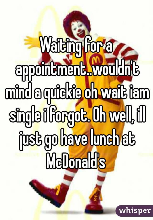 Waiting for a appointment..wouldn't mind a quickie oh wait iam single i forgot. Oh well, ill just go have lunch at McDonald's