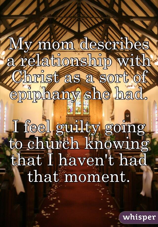 My mom describes a relationship with Christ as a sort of epiphany she had.   I feel guilty going to church knowing that I haven't had that moment.