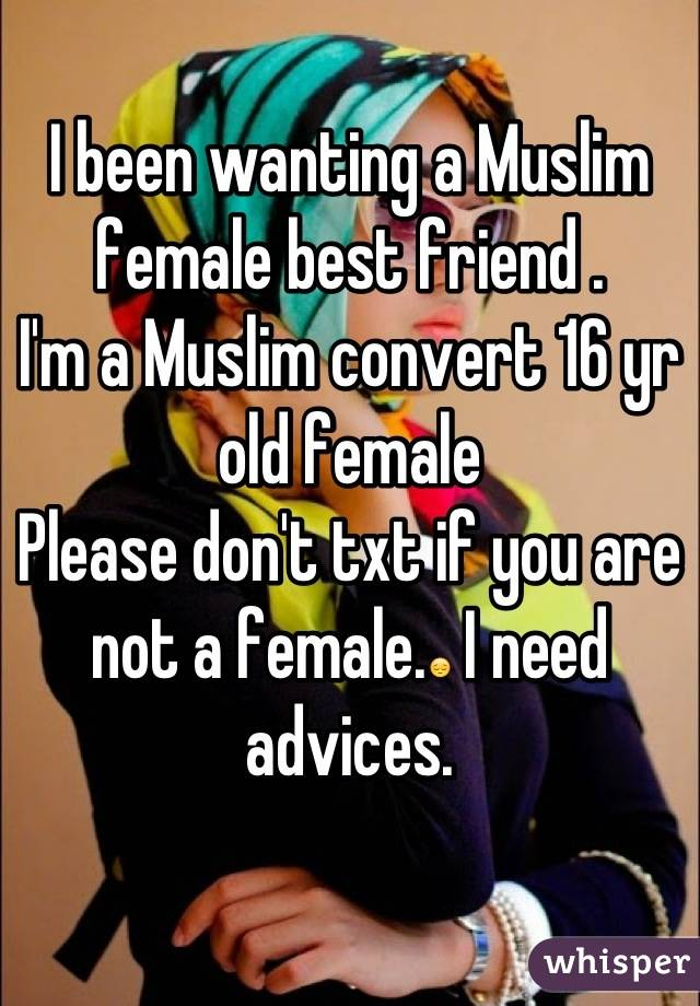 I been wanting a Muslim female best friend .  I'm a Muslim convert 16 yr old female Please don't txt if you are not a female.😔 I need advices.