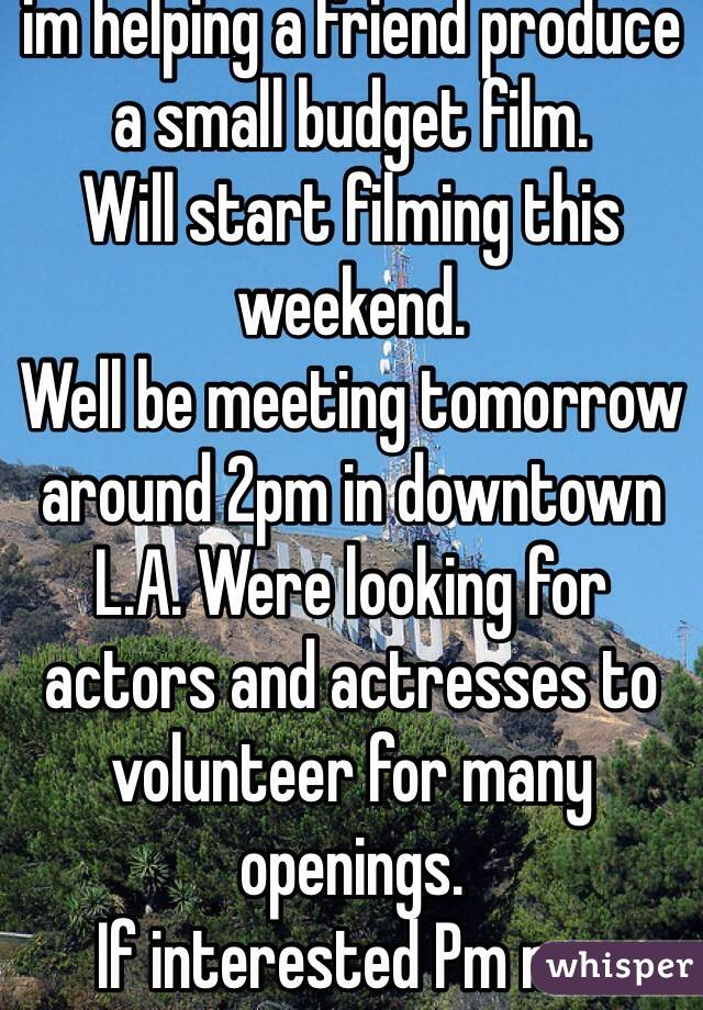 im helping a friend produce a small budget film. Will start filming this weekend. Well be meeting tomorrow around 2pm in downtown L.A. Were looking for actors and actresses to volunteer for many openings. If interested Pm me.