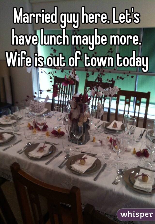 Married guy here. Let's have lunch maybe more. Wife is out of town today