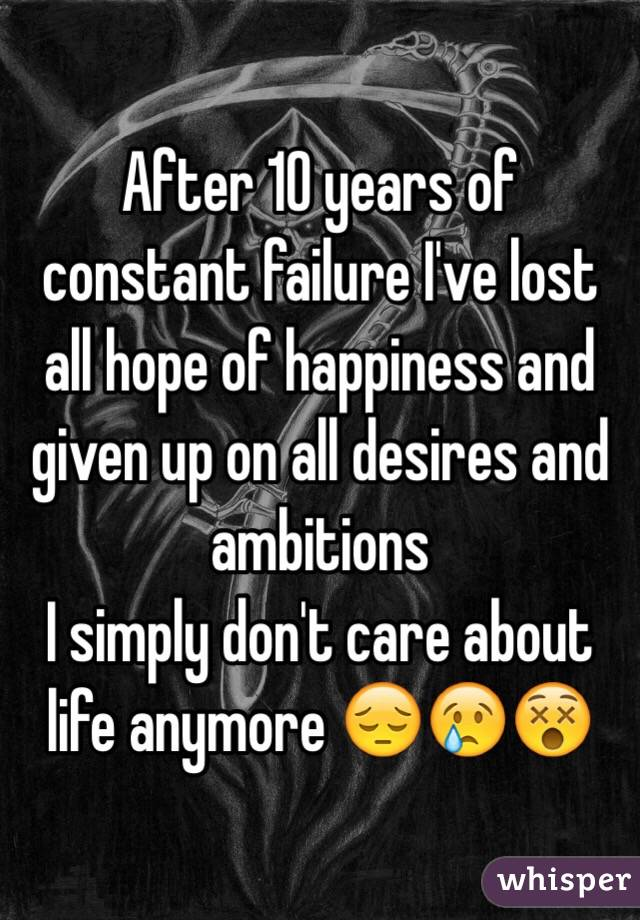 After 10 years of constant failure I've lost all hope of happiness and given up on all desires and ambitions  I simply don't care about life anymore 😔😢😵