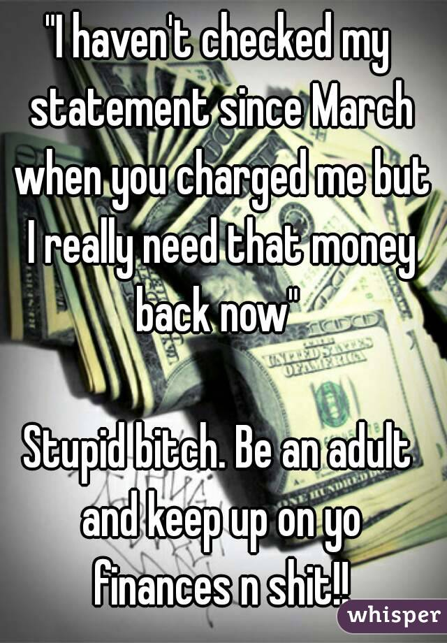 """""""I haven't checked my statement since March when you charged me but I really need that money back now""""   Stupid bitch. Be an adult and keep up on yo finances n shit!!"""
