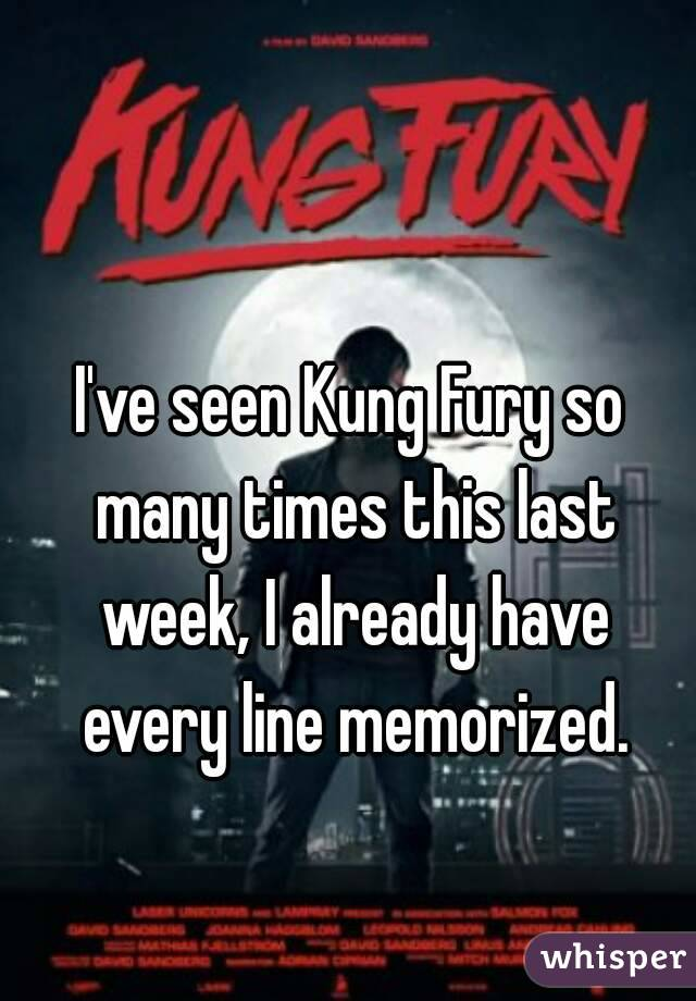 I've seen Kung Fury so many times this last week, I already have every line memorized.