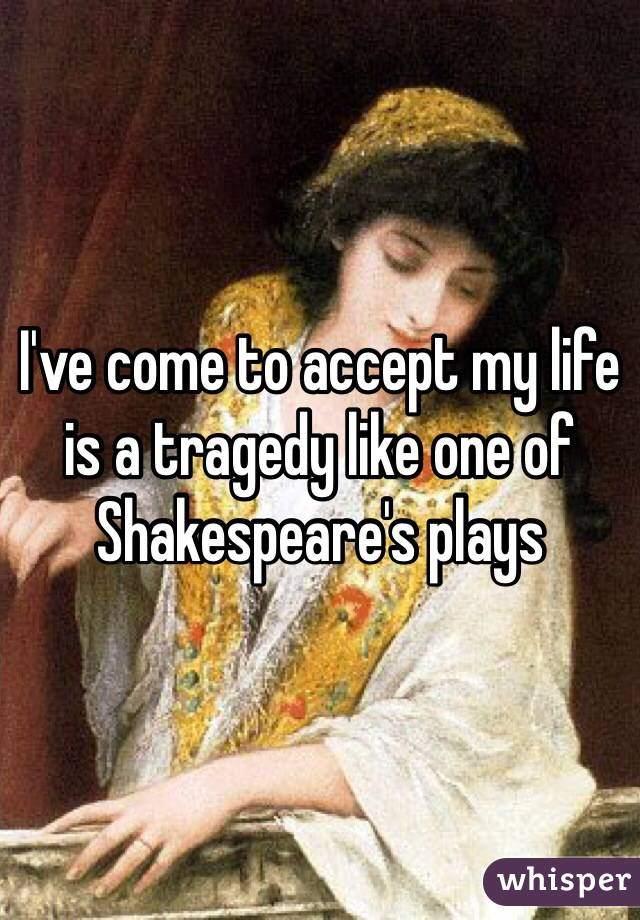 I've come to accept my life is a tragedy like one of Shakespeare's plays