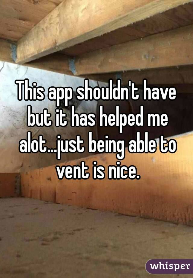 This app shouldn't have but it has helped me alot...just being able to vent is nice.
