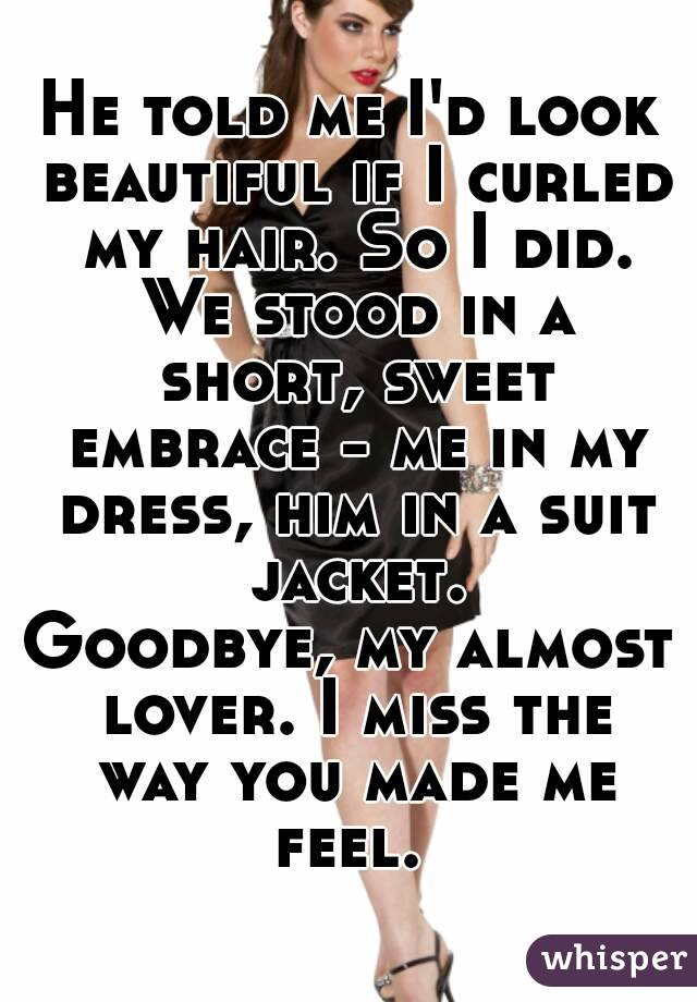 He told me I'd look beautiful if I curled my hair. So I did. We stood in a short, sweet embrace - me in my dress, him in a suit jacket. Goodbye, my almost lover. I miss the way you made me feel.