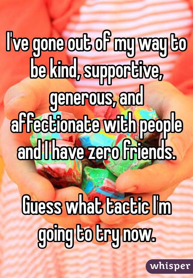 I've gone out of my way to be kind, supportive, generous, and affectionate with people and I have zero friends.  Guess what tactic I'm going to try now.