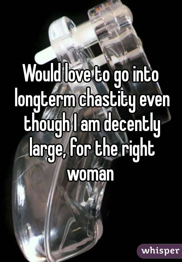 Would love to go into longterm chastity even though I am decently large, for the right woman