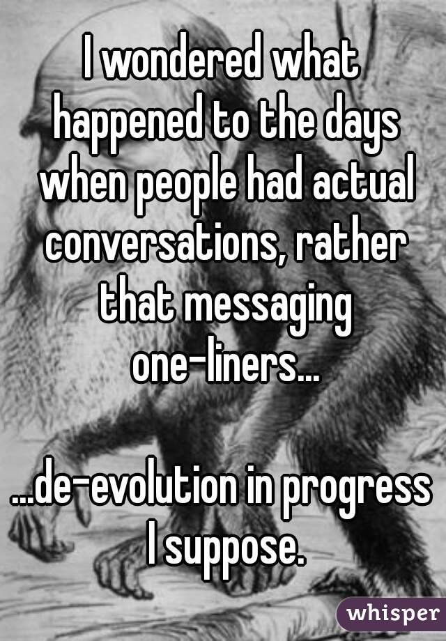 I wondered what happened to the days when people had actual conversations, rather that messaging one-liners...  ...de-evolution in progress I suppose.