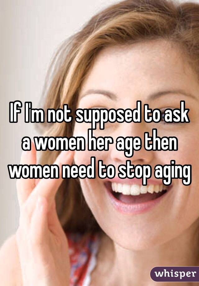 If I'm not supposed to ask a women her age then women need to stop aging