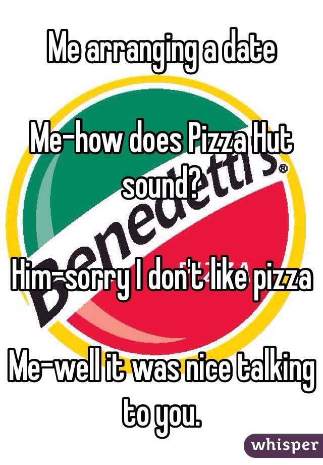 Me arranging a date  Me-how does Pizza Hut sound?  Him-sorry I don't like pizza  Me-well it was nice talking to you.