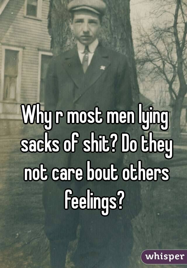 Why r most men lying sacks of shit? Do they not care bout others feelings?