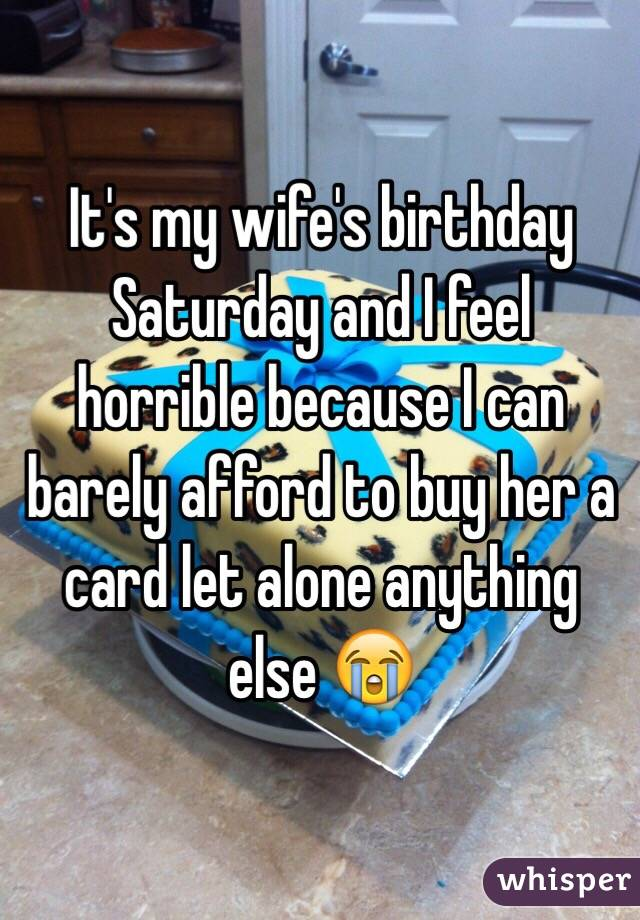 It's my wife's birthday Saturday and I feel horrible because I can barely afford to buy her a card let alone anything else 😭