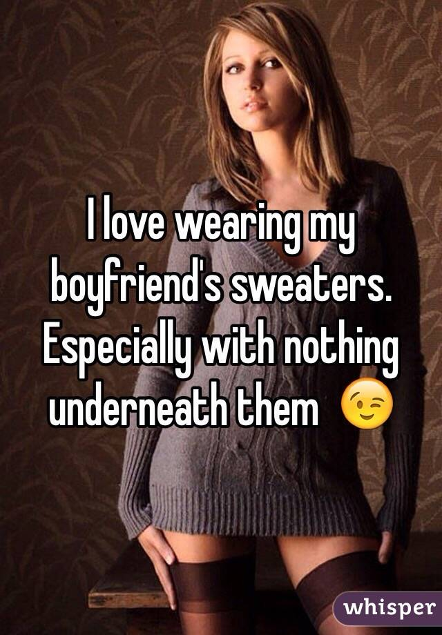 I love wearing my boyfriend's sweaters. Especially with nothing underneath them  😉