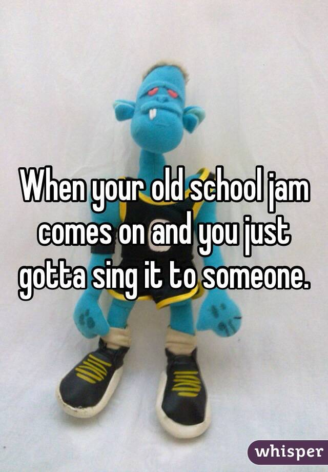 When your old school jam comes on and you just gotta sing it to someone.