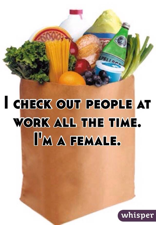 I check out people at work all the time. I'm a female.