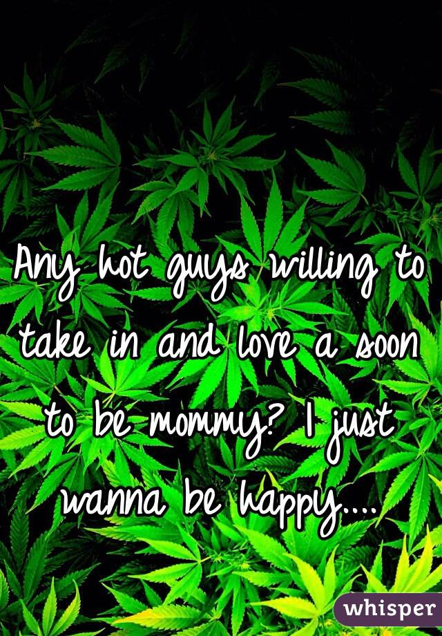 Any hot guys willing to take in and love a soon to be mommy? I just wanna be happy....