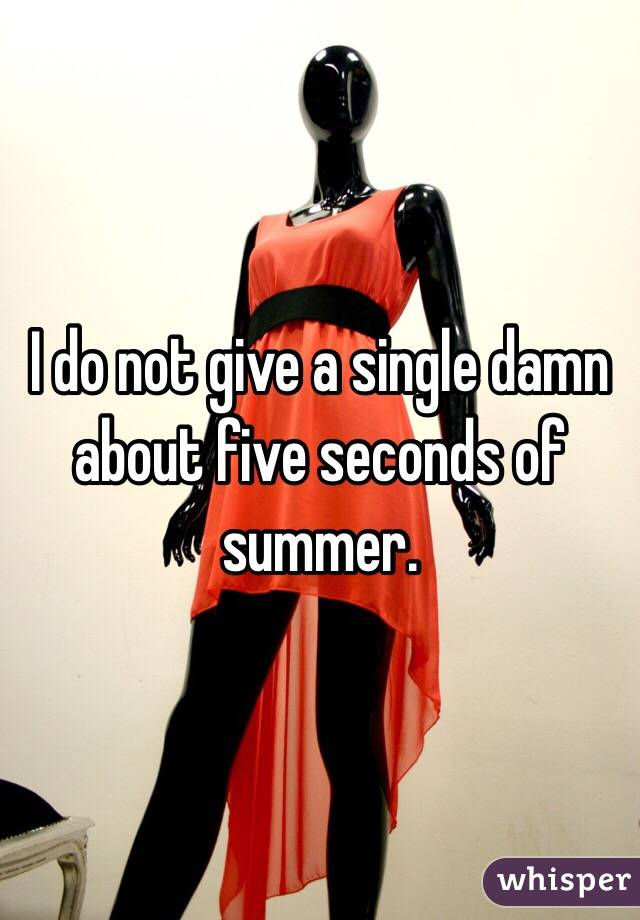 I do not give a single damn about five seconds of summer.
