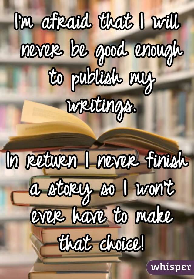I'm afraid that I will never be good enough to publish my writings.  In return I never finish a story so I won't ever have to make that choice!