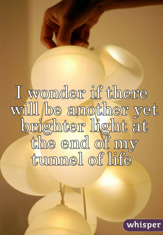 I wonder if there will be another yet brighter light at the end of my tunnel of life