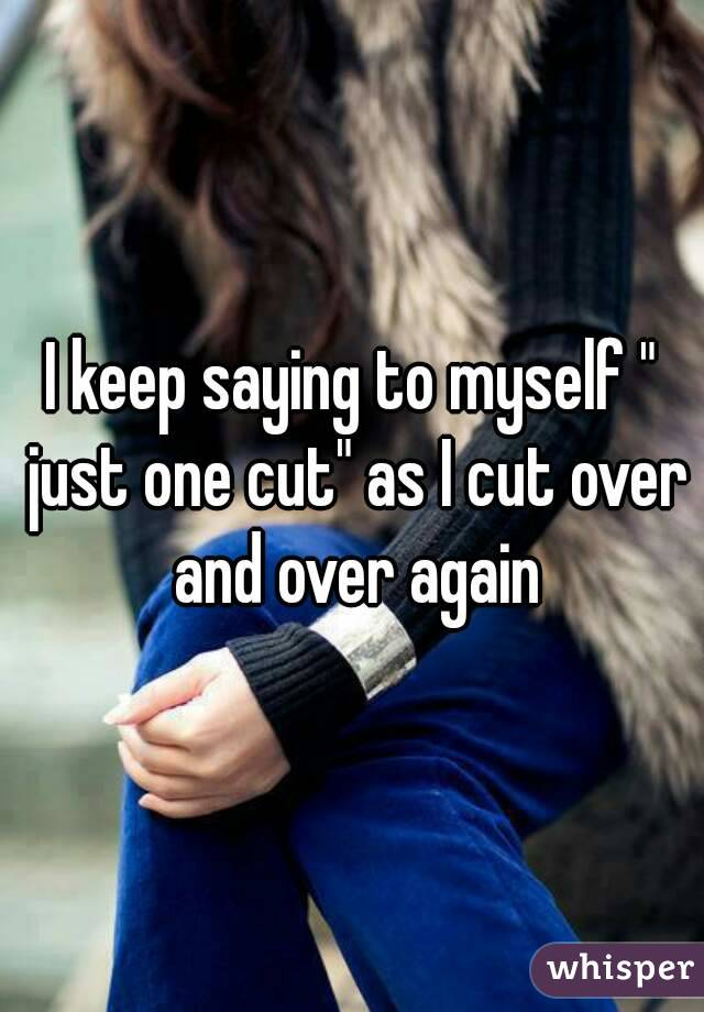 "I keep saying to myself "" just one cut"" as I cut over and over again"