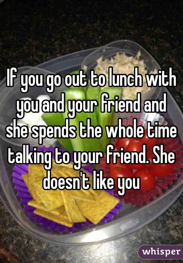 If you go out to lunch with you and your friend and she spends the whole time talking to your friend. She doesn't like you