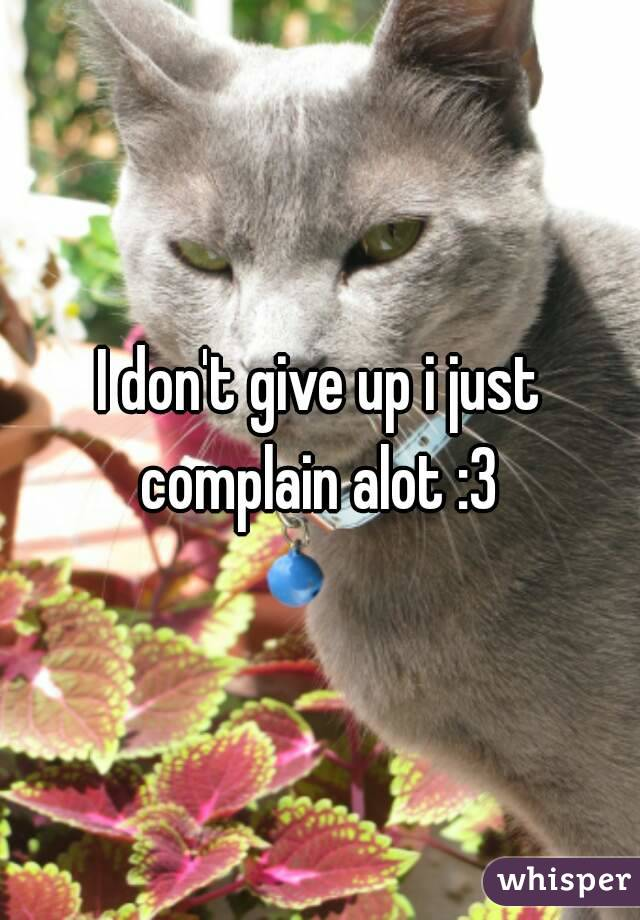 I don't give up i just complain alot :3