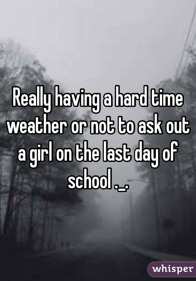 Really having a hard time weather or not to ask out a girl on the last day of school ._.