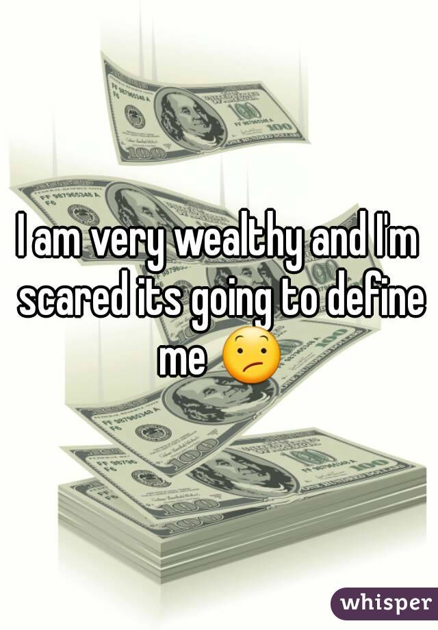 I am very wealthy and I'm scared its going to define me 😕