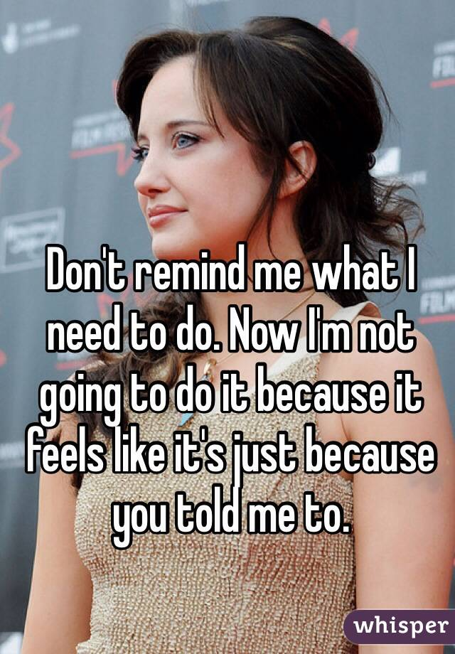 Don't remind me what I need to do. Now I'm not going to do it because it feels like it's just because you told me to.