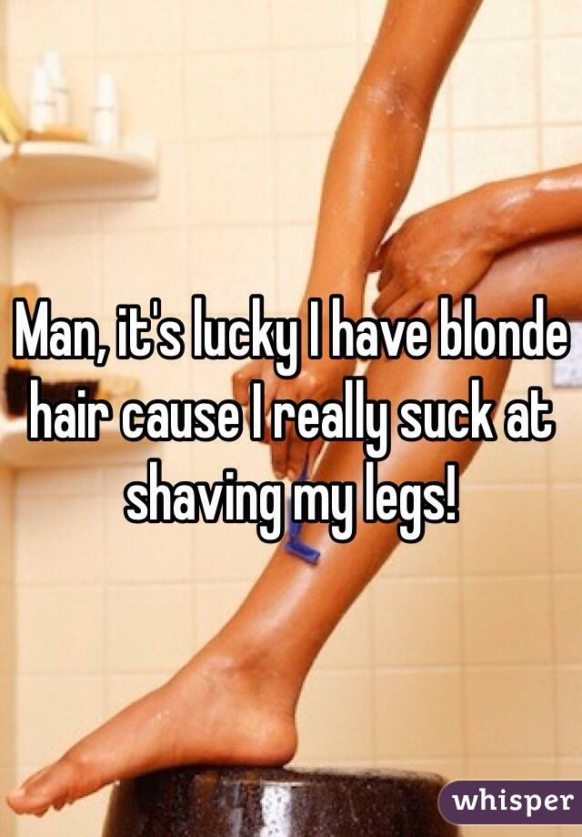 Man, it's lucky I have blonde hair cause I really suck at shaving my legs!