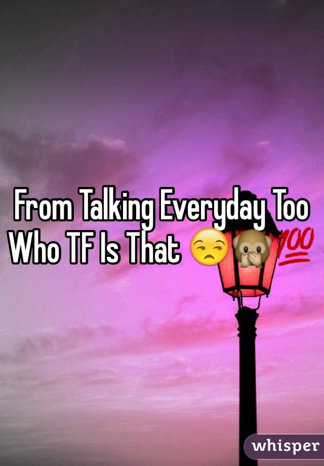 From Talking Everyday Too Who TF Is That 😒🙊💯