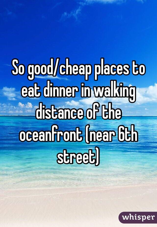 So good/cheap places to eat dinner in walking distance of the oceanfront (near 6th street)