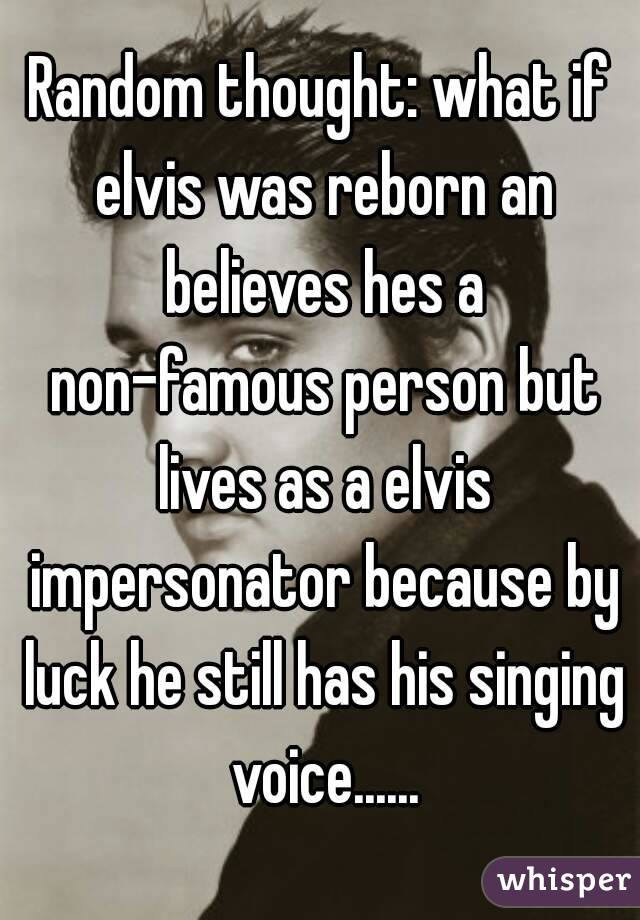 Random thought: what if elvis was reborn an believes hes a non-famous person but lives as a elvis impersonator because by luck he still has his singing voice......