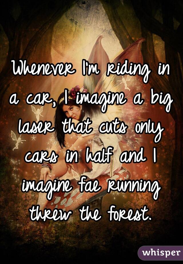 Whenever I'm riding in a car, I imagine a big laser that cuts only cars in half and I imagine fae running threw the forest.