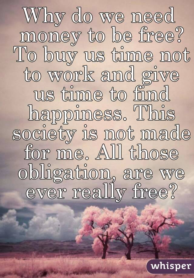 Why do we need money to be free? To buy us time not to work and give us time to find happiness. This society is not made for me. All those obligation, are we ever really free?