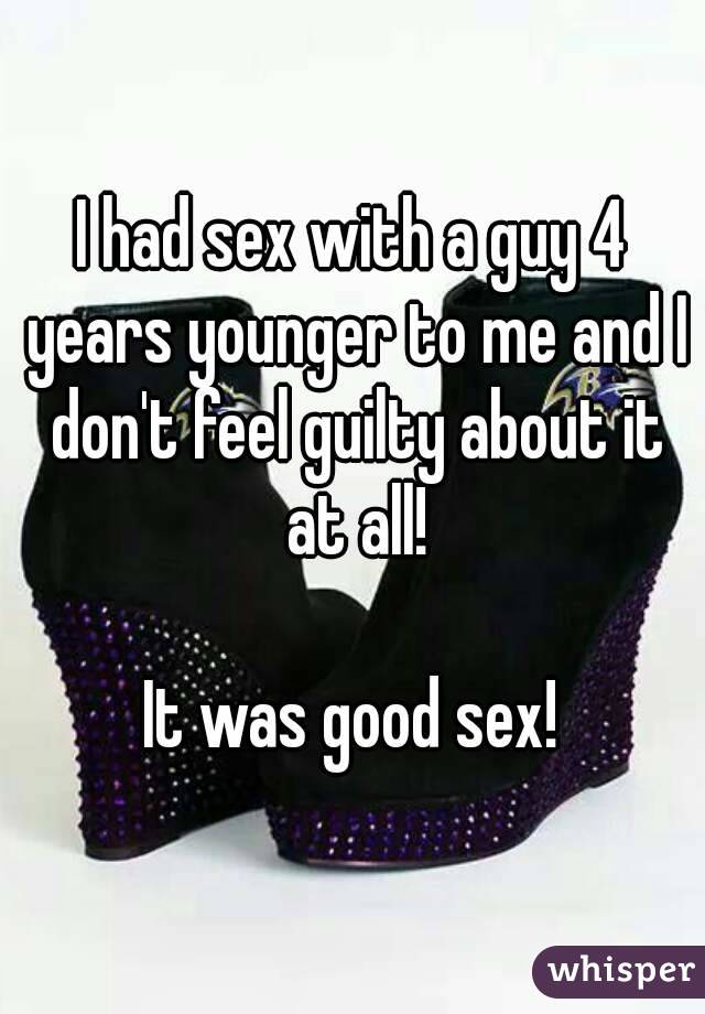 I had sex with a guy 4 years younger to me and I don't feel guilty about it at all!   It was good sex!