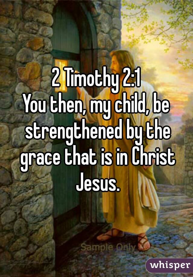 2 Timothy 2:1 You then, my child, be strengthened by the grace that is in Christ Jesus.