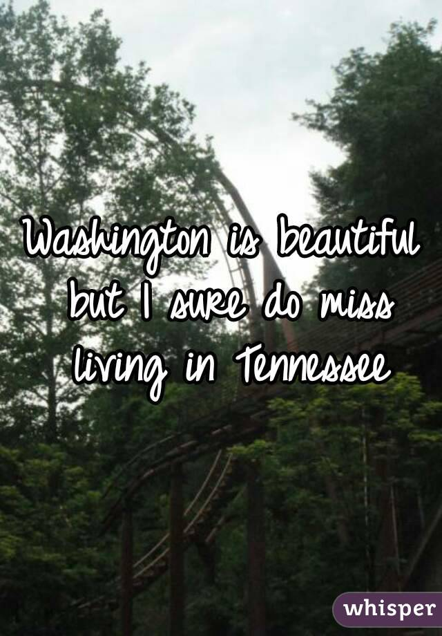 Washington is beautiful but I sure do miss living in Tennessee