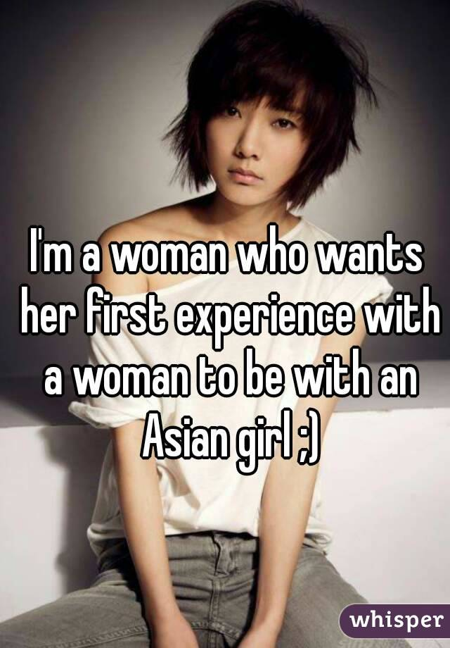 I'm a woman who wants her first experience with a woman to be with an Asian girl ;)