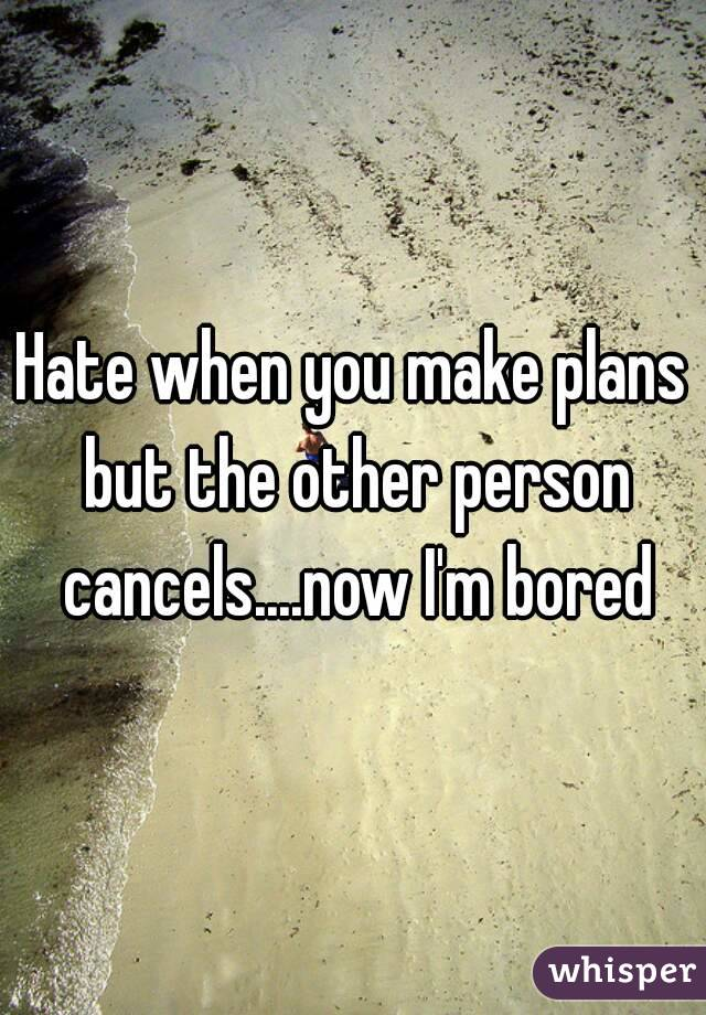 Hate when you make plans but the other person cancels....now I'm bored